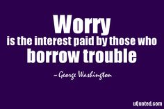 Worry is the interest paid by those who borrow trouble.