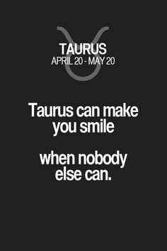 Taurus can make you smile when nobody else can. Taurus | Taurus Quotes | Taurus Zodiac Signs