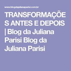 TRANSFORMAÇÕES ANTES E DEPOIS | Blog da Juliana Parisi Blog da Juliana Parisi