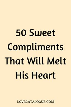 50 Sweet Compliments That Will Melt His Heart