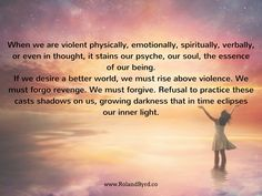 When we are violent physically, emotionally, spiritually, verbally, or even in thought, it stains our psyche, our soul, the essence of our being. If we desire a better world, we must rise above violence. We must forgo revenge. We must forgive. Refusal to practice these casts shadows on us, growing darkness that in time eclipses our inner light.