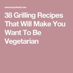 38 Grilling Recipes That Will Make You Want To Be Vegetarian