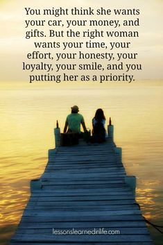 You might think she wants your car, your money and gifts.  But the right woman wants your time, your effort, your honesty, your loyalty, your smile, and you put her as a priority.  Sigh!