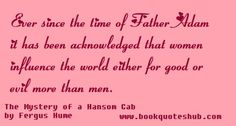 Ever since the time of Father Adam it has been acknowledged that women influence the world either for good or evil more than men.  The Mystery of a Hansom Cab by Fergus Hume
