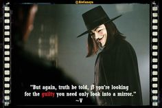 'But again, truth be told, if you are looking for the guilty you need only look into a mirror.' V, V for Vendetta