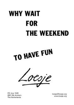 Why wait for the weekend to have fun. - Loesje