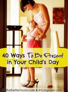 "In the midst of a busy day it's easy for mamas to think of our children as ""tasks"" rather than as ""hearts"" we need to connect with. Here are 40 Ways that you can be present in your child's day today!!"