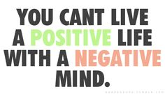 // you can't live a positive life with a negative mind