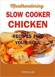 Amazon.com: Mouthwatering slow cooker chicken recipes for your soul eBook: Emma Lab: Kindle Store