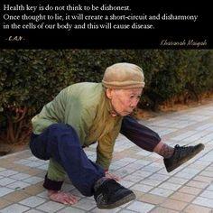 Kunci kesehatan adalah jangan berfikir untuk tidak jujur. Begitu berfikir untuk tidak jujur, akan tercipta konslet-konslet dan disharmoni pada sel-sel tubuh kita dan ini akan menimbulkan penyakit.