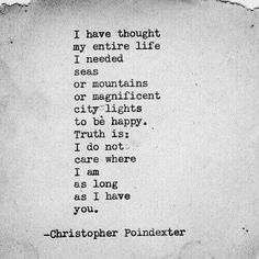Love quote idea - I have thought my entire life I needed seas or mountains or magnificent city lights to be happy. Truth is, I do not care where I am am as long as I have you. Courtesy of Christopher Poindexter Life Quotes Love, Quotes To Live By, Pretty Words, Beautiful Words, Beautiful Soul, R M Drake, Youre My Person, Poem Quotes, True Quotes