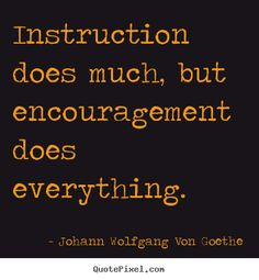 quote posters by Johann Wolfgang Von Goethe - instruction does much, but encouragement does everything. Great Quotes, Quotes To Live By, Me Quotes, Motivational Quotes, Inspirational Quotes, Beauty Quotes, Wisdom Quotes, The Words, Cool Words