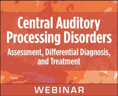 Central Auditory Processing Disorders: Assessment, Differential Diagnosis, and Treatment (Live Webinar)