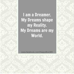 I am a Dreamer. My Dreams shape my Reality. My Dreams are my World ...