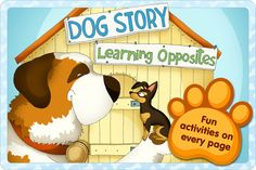 Dog Story - Learn Opposites - Pet Animal Adventures - An Interactive Children's Story Toddlers Book HD ($0.00) Dog Story is a beautiful interactive story book about many cute dogs, that teaches children of all ages about opposites in a fun and fulfilling way.      Dog Story introduces a revolutionary and exciting learning experience. With Dog story your babies, toddlers, and children of various ages will learn about essential day to day concepts in an enjoyable and engaging manner.
