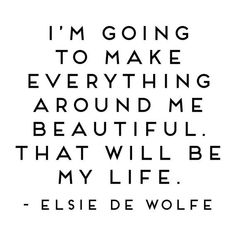 Elsie de Wolfe, Wall Quotes Vinyl Decal, I'm Going to Make Everything Around Me Beautiful, Studio De date of birth guide life challenge numbers life path 9 life path calculator life path how to life path number life path relationships life path spiritual Elsie De Wolfe, Positive Quotes For Life Encouragement, Positive Quotes For Life Happiness, Quotes About Loving Life, Finding Love Quotes, Love Quotes For Friends, This Is Me Quotes, Be Positive Quotes, Love Your Life Quotes