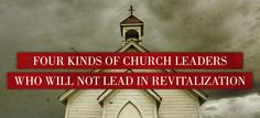 Four Kinds of Church Leaders Who Will Not Lead in Revitalization - ThomRainer.com