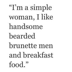 """""""I'm a simple woman, I like handsome, bearded, brunette men and breakfast food."""""""