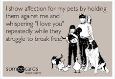 """Pet Humor: I show affection for my pets by holding them against me and whispering """"I love you"""" repeatedly while they struggle to break free. Haha Funny, Funny Cute, Hilarious, Funny Stuff, Funny Things, Dog Stuff, Super Funny, Hahahaha, Animals"""