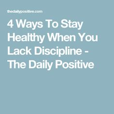 4 Ways To Stay Healthy When You Lack Discipline - The Daily Positive