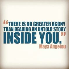 """""""There is no greater agony than bearing an untold story inside you."""" - Maya Angelou 