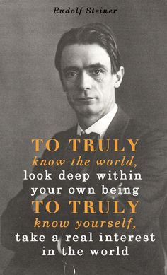 """""""To truly know the world, look deep within yourself. To truly know yourself, take a real interest in the world."""" Rudolf Steiner"""