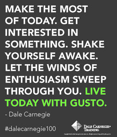 Make the most of today. Get interested in something. Shake yourself awake. Let the winds of enthusiasm sweep through you. LIVE TODAY WITH GUSTO. - Dale Carnegie