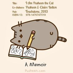 Title:              I Am Pusheen the Cat.   Co-Authors:  Pusheen (Author) & Claire Belton (Author & Artist, USA).   Pub:              Touchstone, 2013.  ISBN-13:    978-1476747019. Book available at link.  [Do not remove caption. The law requires that you credit the artist. List/Link directly to artist's website. Artist's need to eat too!]   PINTEREST on COPYRIGHT:  http://pinterest.com/pin/86975836526856889/ The Golden Rule: http://pinterest.com/pin/86975836525355452/