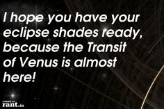 I hope you have your eclipse shades ready, because the Transit of Venus is almost here! | A rant by Morgan on Rant.in