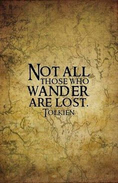 All that is gold does not glitter, not all those who wander are lost.