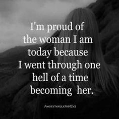 I'm proud of the woman I am today because I went through one hell of a time becoming her.