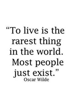 To live is the rarest thing in the world. Most people just exist.