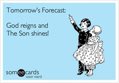 Tomorrow's Forecast: God reigns and The Son shines!