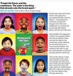 "Kool-Aid understands its consumers...kids. ""Forget the flavor and the sweetness - they don't even talk about that,"" he said. ""Because the color's the thing that already sets the brand apart."""
