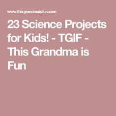 23 Science Projects for Kids! - TGIF - This Grandma is Fun
