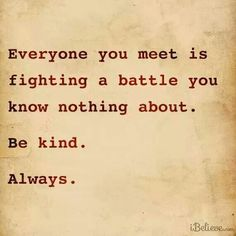 One of my favorite quotes of all time. I live by these words because I know how mean people can really be & it's a shame really. We should always be kind, always! Great Quotes, Quotes To Live By, Me Quotes, Inspirational Quotes, Quotes On Kindness, Fed Up Quotes, Rest In Peace Quotes, Qoutes, Attitude Quotes