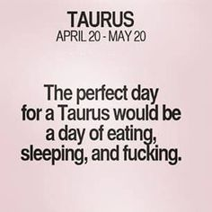 The perfect day for a Taurus would be a day of eating, sleeping, and fucking. Ta… The perfect day for a Taurus would be a day of eating, sleeping, and fucking. Taurus And Scorpio, Taurus Traits, Taurus Quotes, Zodiac Signs Taurus, Taurus Woman, Taurus And Gemini, My Zodiac Sign, Zodiac Quotes, Zodiac Facts