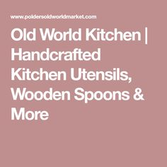 Old World Kitchen | Handcrafted Kitchen Utensils, Wooden Spoons & More