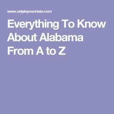 Everything To Know About Alabama From A to Z