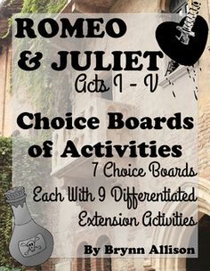 Romeo & Juliet Choice Boards of Differentiated Activities  7 choice boards focused on William Shakespeare's play, Romeo and Juliet. Each choice board provides nine different activities from which to choose. Activities have students working with vocabulary, writing, creating, and making modern day, real world connections. These choice boards could be used as weekly homework assignments or completed in class.