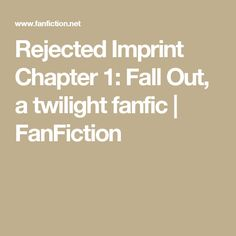 Rejected Imprint Chapter 1: Fall Out, a twilight fanfic | FanFiction