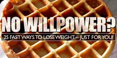 No Willpower?  25 Fast Ways To Lose Weight – Just For You!