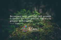 """Be patient with yourself. Self-growth is tender; it's holy ground. There's no great investment."" Stephen Covey #ICan #inspire #motivate"