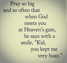 """Pray so big & often that when God meets you at Heaven's gate, he says with a smile, """"kid, you kept me very busy. Prayer Quotes, Bible Verses Quotes, Faith Quotes, Scriptures, Great Quotes, Inspirational Quotes, Faith In God, Strong Faith, Religious Quotes"""