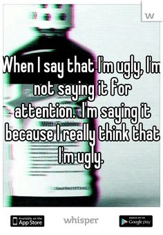 When I say that I'm ugly, I'm not saying it for attention.  I'm saying it because I really think that I'm ugly.
