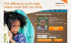 World Vision: Sponsor a child today...    As a child sponsor, the difference you'll make means more than you think. You'll help to create lasting change in children's lives by transforming the world where they live. By helping to meet basic needs for things like clean water, healthcare, education, improved farming and income opportunities, you'll help to break the poverty cycle. And you'll give your sponsored child and other children in the area the chance to reach their full potential.
