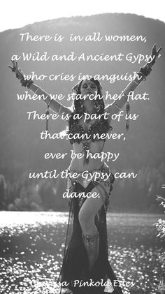 """there is in all women a Wild and Ancient Gypsy who cries in anguish when we search her flat. There is part of us that can never ever be happy until the gypsy can dance."" - Clarissa Pinkola Estes"