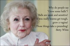 """Why do people sau """"Grow some balls?""""  Balls are weak and sensitive.  If you really wanna get tough, grow a vagina!  Those things take a pounding!  --Betty White"""