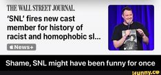 THE WALL STREET JOURNAL. 'SNL' fires new cast member for history of racist and homophobic sl... Shame, SNL might have been funny for once - Shame, SNL might have been funny for once  – popular memes on the site iFunny.co #saturdaynightlive #tvshows #cringe #4chan #the #wall #street #journal #snl #fires #new #cast #member #history #sl #shame #might #been #funny #once #meme