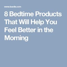 8 Bedtime Products That Will Help You Feel Better in the Morning